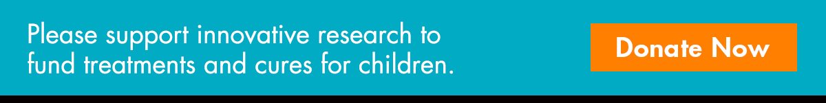 Please support innovative research to fund treatments and cures for children.